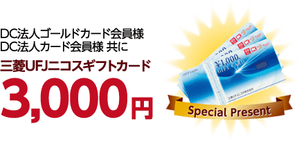 DC法人ゴールドカード会員様、DC法人カード会員様共に三菱UFJニコスギフトカード3,000円プレゼント